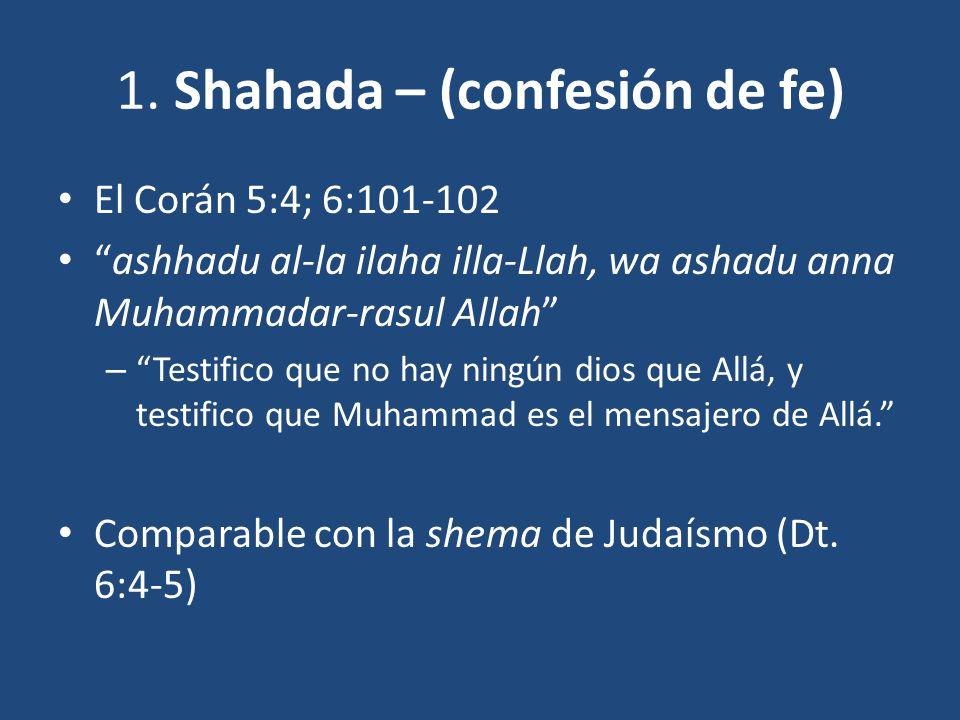 1. Shahada – (confesión de fe) El Corán 5:4; 6:101-102 ashhadu al-la ilaha illa-Llah, wa ashadu anna Muhammadar-rasul Allah – Testifico que no hay nin