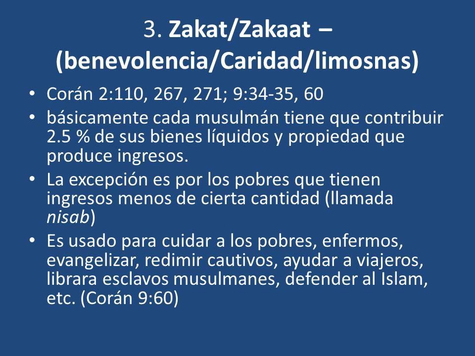 3. Zakat/Zakaat – (benevolencia/Caridad/limosnas) Corán 2:110, 267, 271; 9:34-35, 60 básicamente cada musulmán tiene que contribuir 2.5 % de sus biene