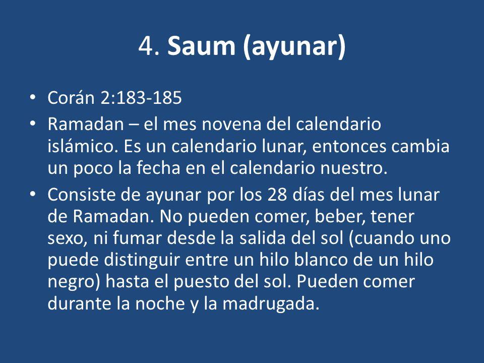 4. Saum (ayunar) Corán 2:183-185 Ramadan – el mes novena del calendario islámico. Es un calendario lunar, entonces cambia un poco la fecha en el calen