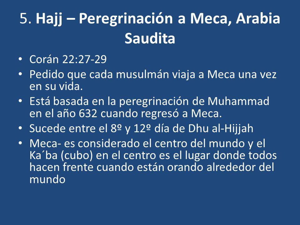 5. Hajj – Peregrinación a Meca, Arabia Saudita Corán 22:27-29 Pedido que cada musulmán viaja a Meca una vez en su vida. Está basada en la peregrinació
