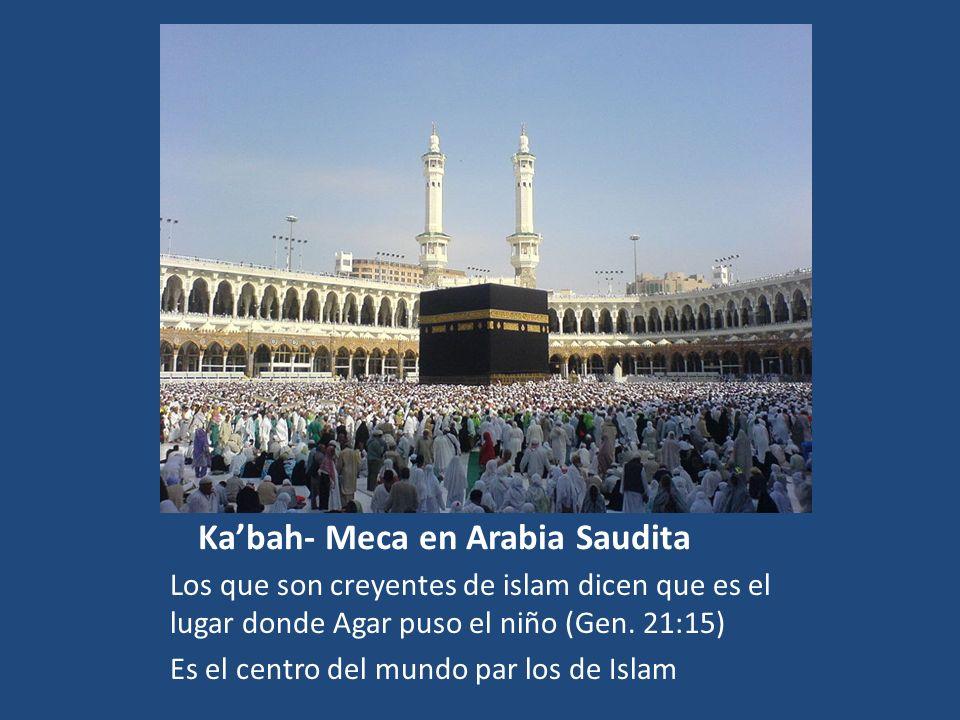 Kabah- Meca en Arabia Saudita Los que son creyentes de islam dicen que es el lugar donde Agar puso el niño (Gen. 21:15) Es el centro del mundo par los