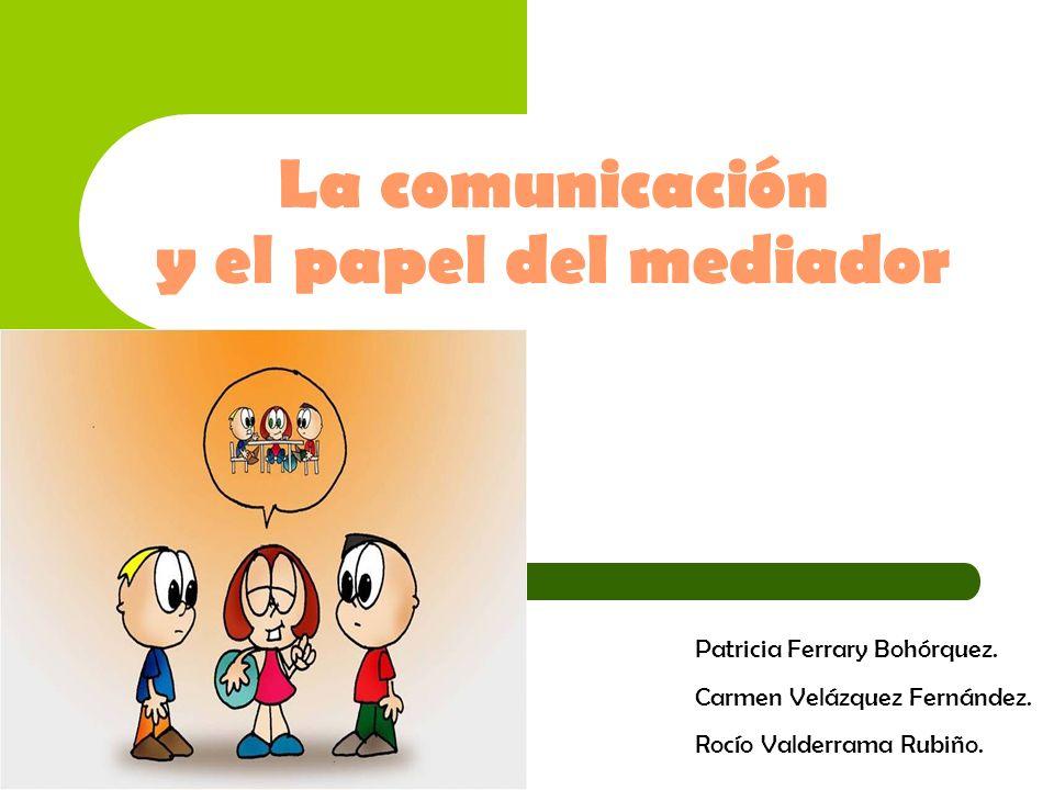 La comunicación y el papel del mediador Patricia Ferrary Bohórquez. Carmen Velázquez Fernández. Rocío Valderrama Rubiño.
