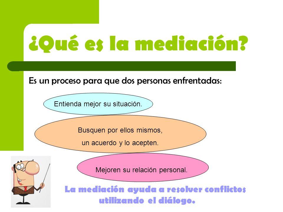 ¿Qué es la mediación? Es un proceso para que dos personas enfrentadas: Entienda mejor su situación. Busquen por ellos mismos, un acuerdo y lo acepten.