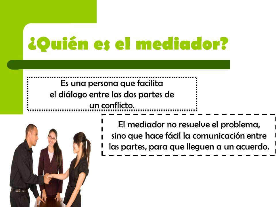 ¿Quién es el mediador? Es una persona que facilita el diálogo entre las dos partes de un conflicto. El mediador no resuelve el problema, sino que hace