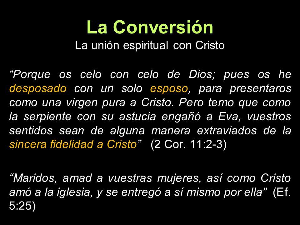 La Conversión La unión espiritual con Cristo Porque os celo con celo de Dios; pues os he desposado con un solo esposo, para presentaros como una virge