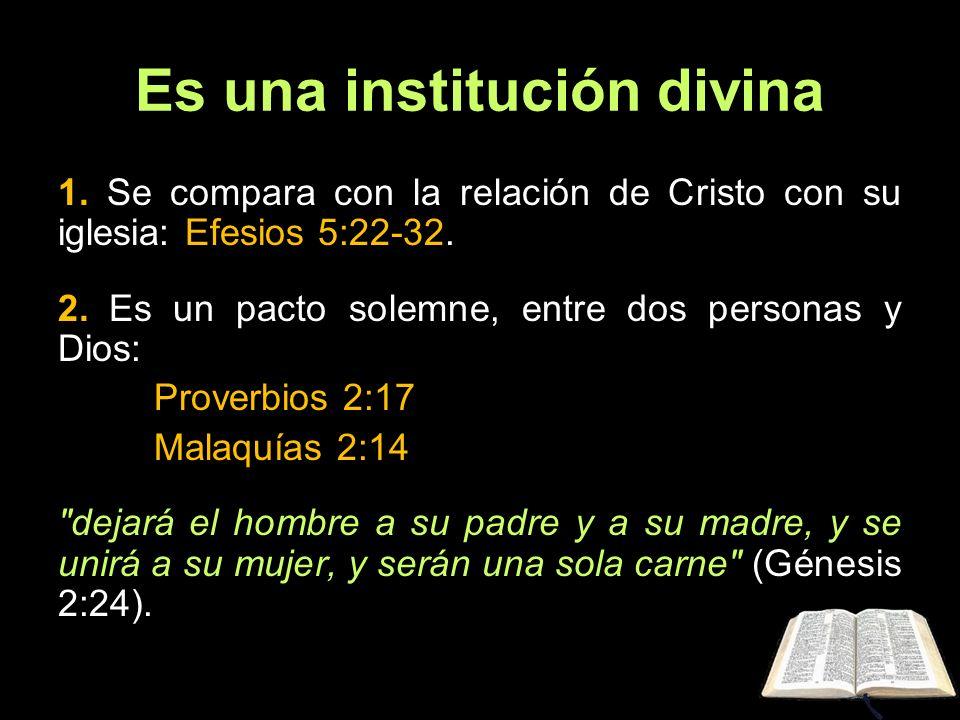 Es una institución divina 1. Se compara con la relación de Cristo con su iglesia: Efesios 5:22-32. 2. Es un pacto solemne, entre dos personas y Dios:
