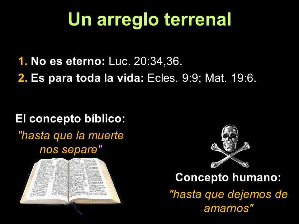 Un arreglo terrenal 1. No es eterno: Luc. 20:34,36. 2. Es para toda la vida: Ecles. 9:9; Mat. 19:6. El concepto bíblico: