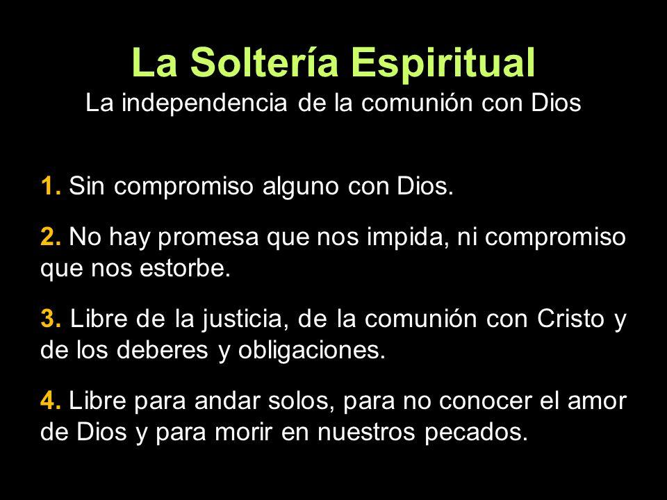 La Soltería Espiritual La independencia de la comunión con Dios 1. Sin compromiso alguno con Dios. 2. No hay promesa que nos impida, ni compromiso que