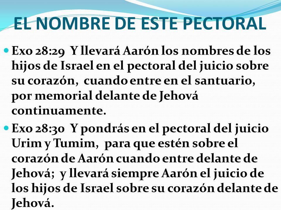 EL NOMBRE DE ESTE PECTORAL Exo 28:29 Y llevará Aarón los nombres de los hijos de Israel en el pectoral del juicio sobre su corazón, cuando entre en el