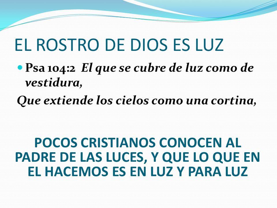 EL ROSTRO DE DIOS ES LUZ Psa 104:2 El que se cubre de luz como de vestidura, Que extiende los cielos como una cortina, POCOS CRISTIANOS CONOCEN AL PAD