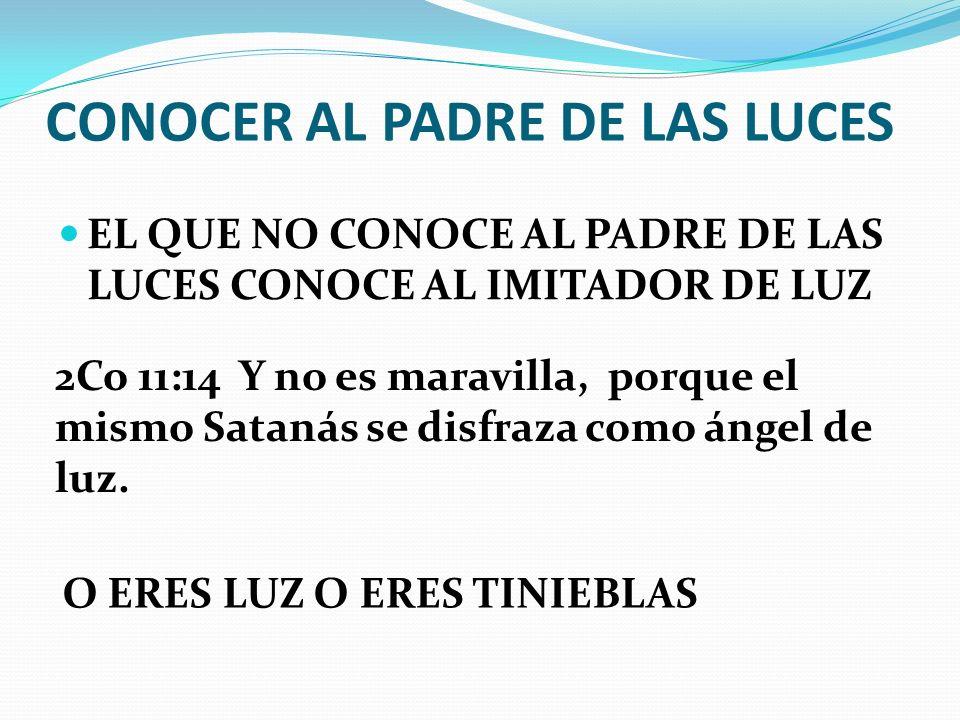 CONOCER AL PADRE DE LAS LUCES EL QUE NO CONOCE AL PADRE DE LAS LUCES CONOCE AL IMITADOR DE LUZ 2Co 11:14 Y no es maravilla, porque el mismo Satanás se