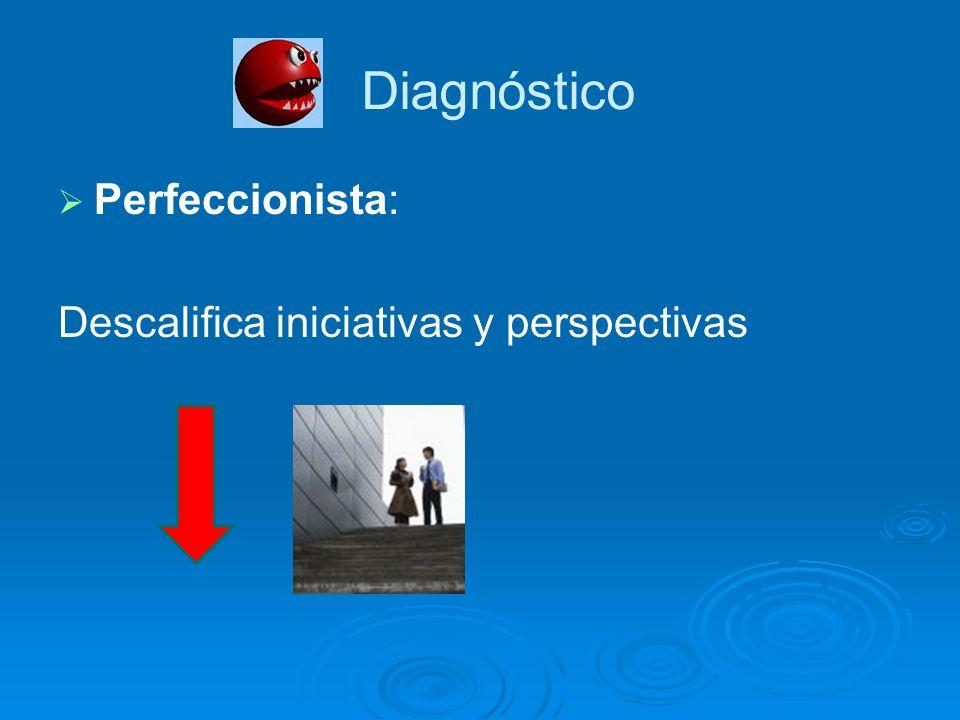 Perfeccionista: Descalifica iniciativas y perspectivas Diagnóstico