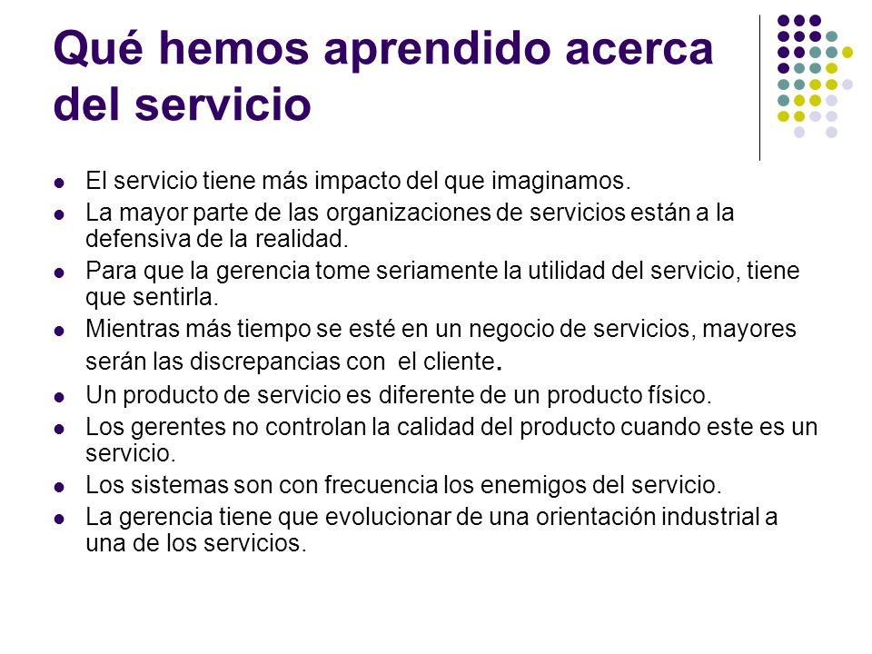 Qué hemos aprendido acerca del servicio El servicio tiene más impacto del que imaginamos. La mayor parte de las organizaciones de servicios están a la