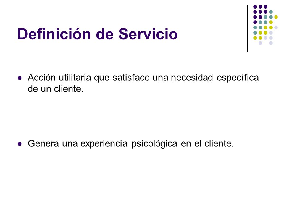 Definición de Servicio Acción utilitaria que satisface una necesidad específica de un cliente. Genera una experiencia psicológica en el cliente.