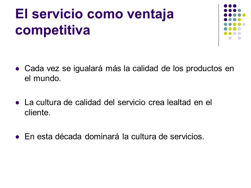 El servicio como ventaja competitiva Cada vez se igualará más la calidad de los productos en el mundo. La cultura de calidad del servicio crea lealtad