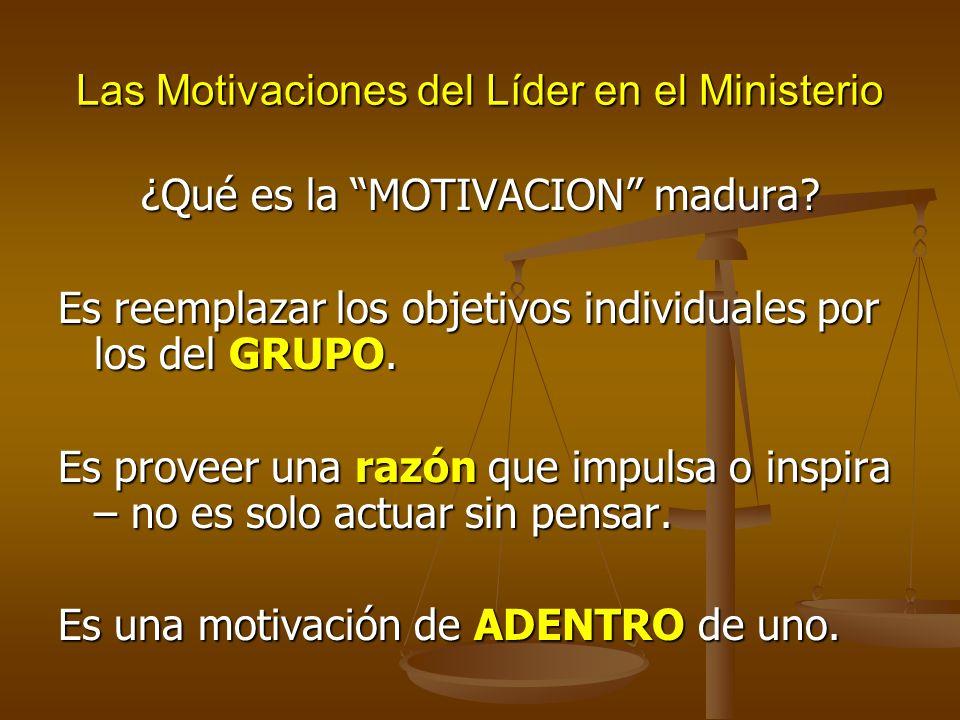 Las Motivaciones del Líder en el Ministerio ¿Qué es la MOTIVACION madura? Es reemplazar los objetivos individuales por los del GRUPO. Es proveer una r