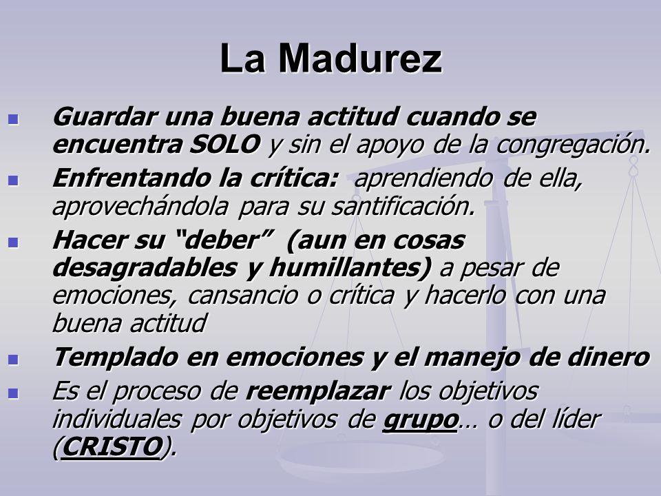 La Madurez Guardar una buena actitud cuando se encuentra SOLO y sin el apoyo de la congregación. Guardar una buena actitud cuando se encuentra SOLO y