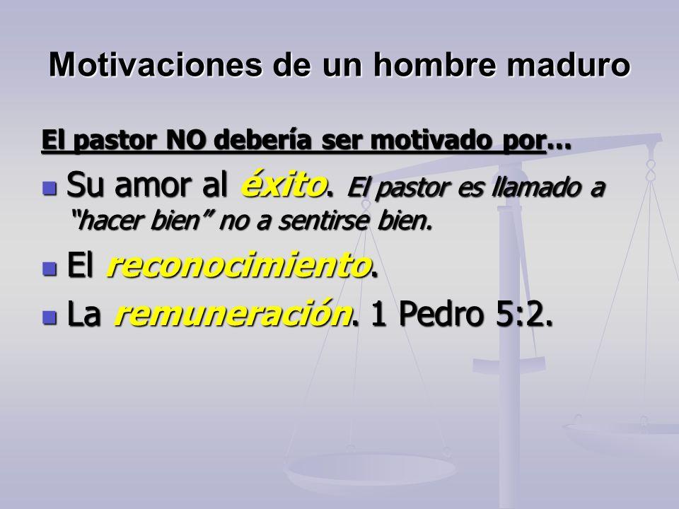 Motivaciones de un hombre maduro El pastor NO debería ser motivado por… Su amor al éxito. El pastor es llamado a hacer bien no a sentirse bien. Su amo