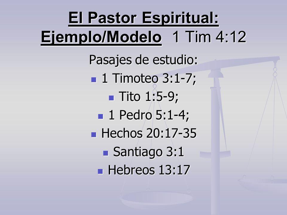 El Pastor Espiritual: Ejemplo/Modelo 1 Tim 4:12 Pasajes de estudio: 1 Timoteo 3:1-7; 1 Timoteo 3:1-7; Tito 1:5-9; Tito 1:5-9; 1 Pedro 5:1-4; 1 Pedro 5