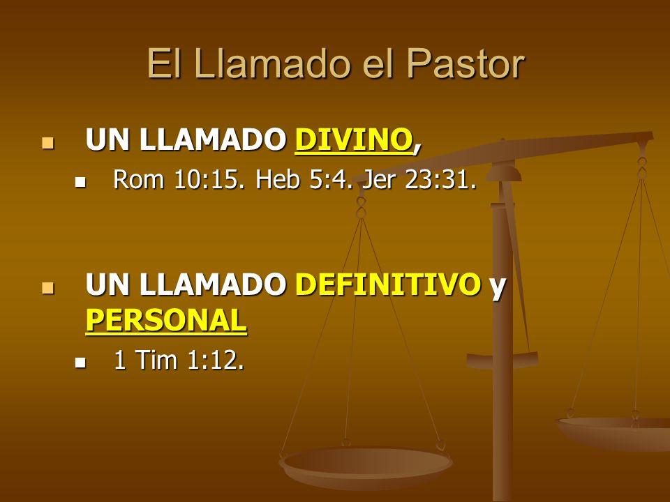 El Llamado el Pastor UN LLAMADO DIVINO, UN LLAMADO DIVINO, Rom 10:15. Heb 5:4. Jer 23:31. Rom 10:15. Heb 5:4. Jer 23:31. UN LLAMADO DEFINITIVO y PERSO