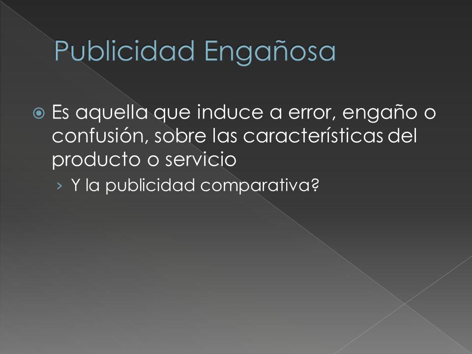 Es aquella que induce a error, engaño o confusión, sobre las características del producto o servicio Y la publicidad comparativa?