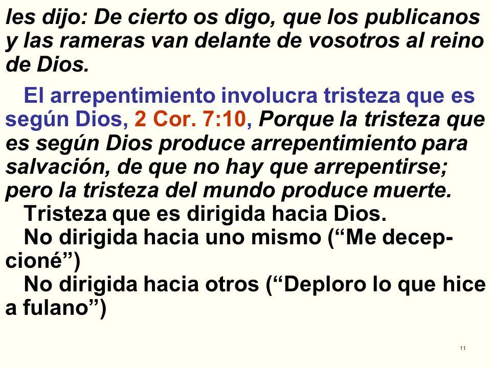 11 les dijo: De cierto os digo, que los publicanos y las rameras van delante de vosotros al reino de Dios. El arrepentimiento involucra tristeza que e