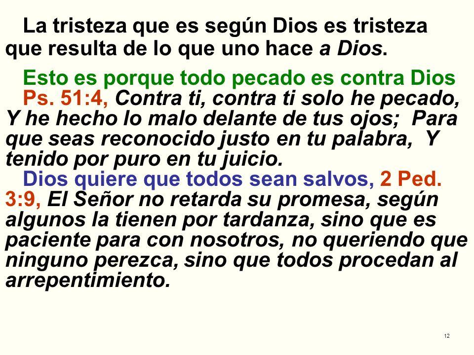 12 La tristeza que es según Dios es tristeza que resulta de lo que uno hace a Dios. Esto es porque todo pecado es contra Dios Ps. 51:4, Contra ti, con