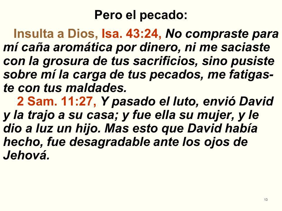 13 Pero el pecado: Insulta a Dios, Isa. 43:24, No compraste para mí caña aromática por dinero, ni me saciaste con la grosura de tus sacrificios, sino