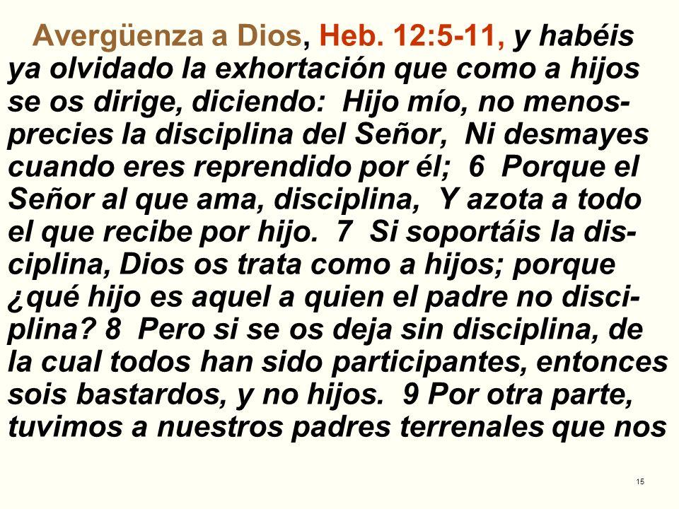 15 Avergüenza a Dios, Heb. 12:5-11, y habéis ya olvidado la exhortación que como a hijos se os dirige, diciendo: Hijo mío, no menos- precies la discip