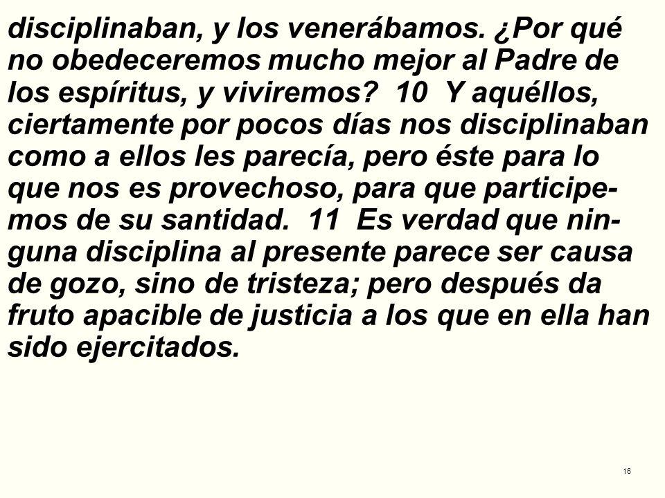 16 disciplinaban, y los venerábamos. ¿Por qué no obedeceremos mucho mejor al Padre de los espíritus, y viviremos? 10 Y aquéllos, ciertamente por pocos