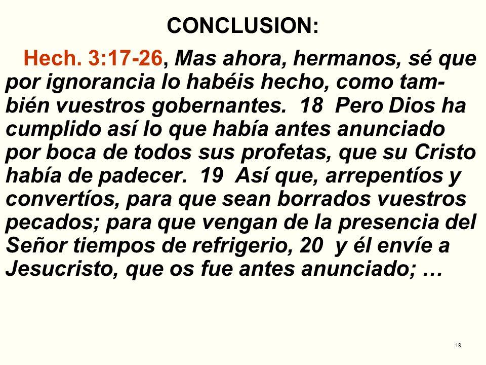 19 CONCLUSION: Hech. 3:17-26, Mas ahora, hermanos, sé que por ignorancia lo habéis hecho, como tam- bién vuestros gobernantes. 18 Pero Dios ha cumplid