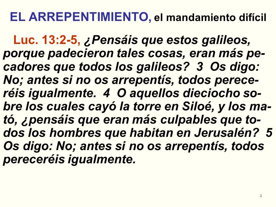 2 EL ARREPENTIMIENTO, el mandamiento difícil Luc. 13:2-5, ¿Pensáis que estos galileos, porque padecieron tales cosas, eran más pe- cadores que todos l