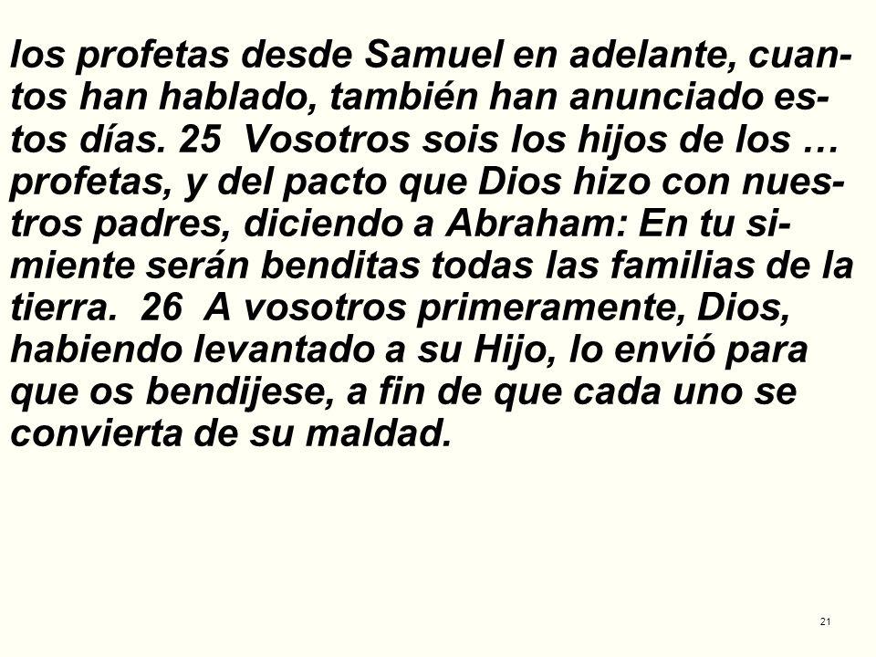 21 los profetas desde Samuel en adelante, cuan- tos han hablado, también han anunciado es- tos días. 25 Vosotros sois los hijos de los … profetas, y d