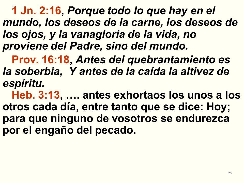 23 1 Jn. 2:16, Porque todo lo que hay en el mundo, los deseos de la carne, los deseos de los ojos, y la vanagloria de la vida, no proviene del Padre,