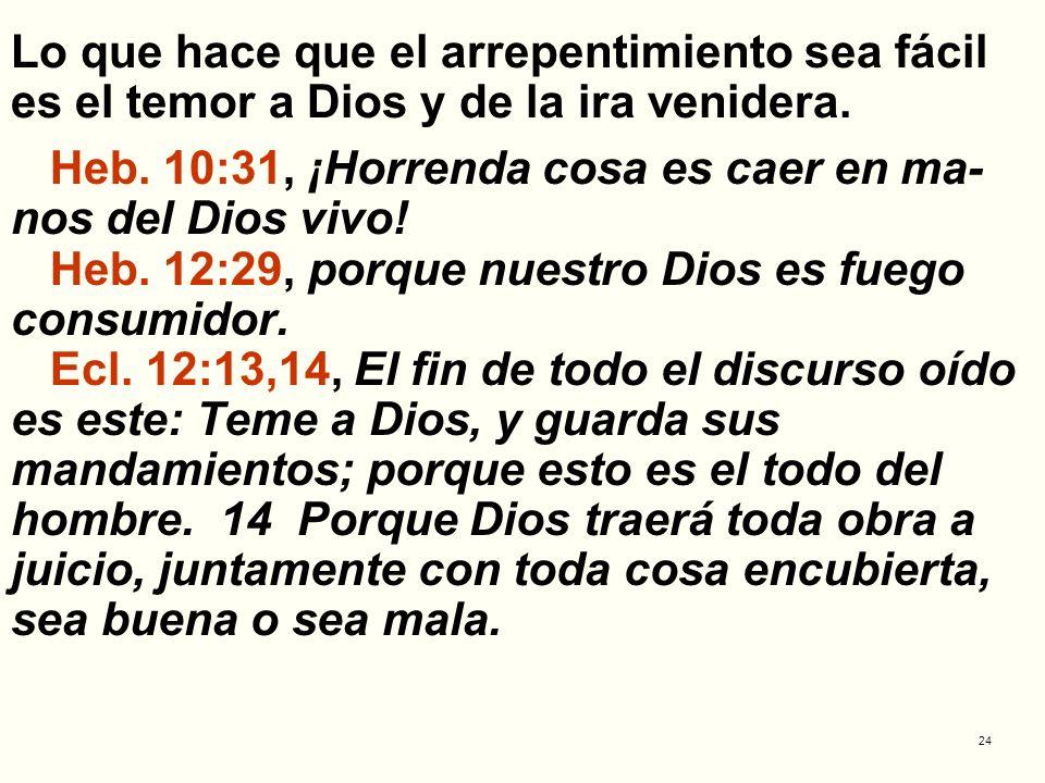 24 Lo que hace que el arrepentimiento sea fácil es el temor a Dios y de la ira venidera. Heb. 10:31, ¡Horrenda cosa es caer en ma- nos del Dios vivo!