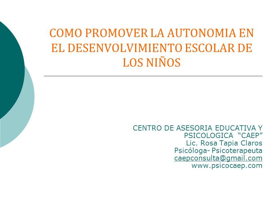 COMO PROMOVER LA AUTONOMIA EN EL DESENVOLVIMIENTO ESCOLAR DE LOS NIÑOS CENTRO DE ASESORIA EDUCATIVA Y PSICOLOGICA CAEP Lic. Rosa Tapia Claros Psicólog