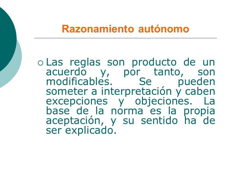 Razonamiento autónomo Las reglas son producto de un acuerdo y, por tanto, son modificables. Se pueden someter a interpretación y caben excepciones y o