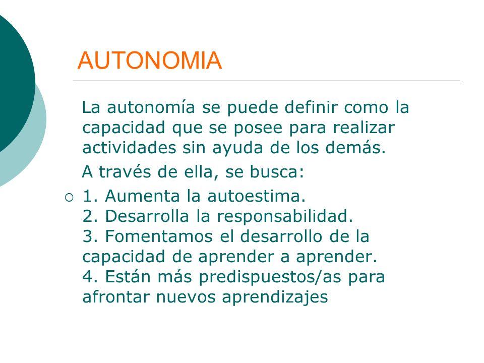 AUTONOMIA La autonomía se puede definir como la capacidad que se posee para realizar actividades sin ayuda de los demás. A través de ella, se busca: 1