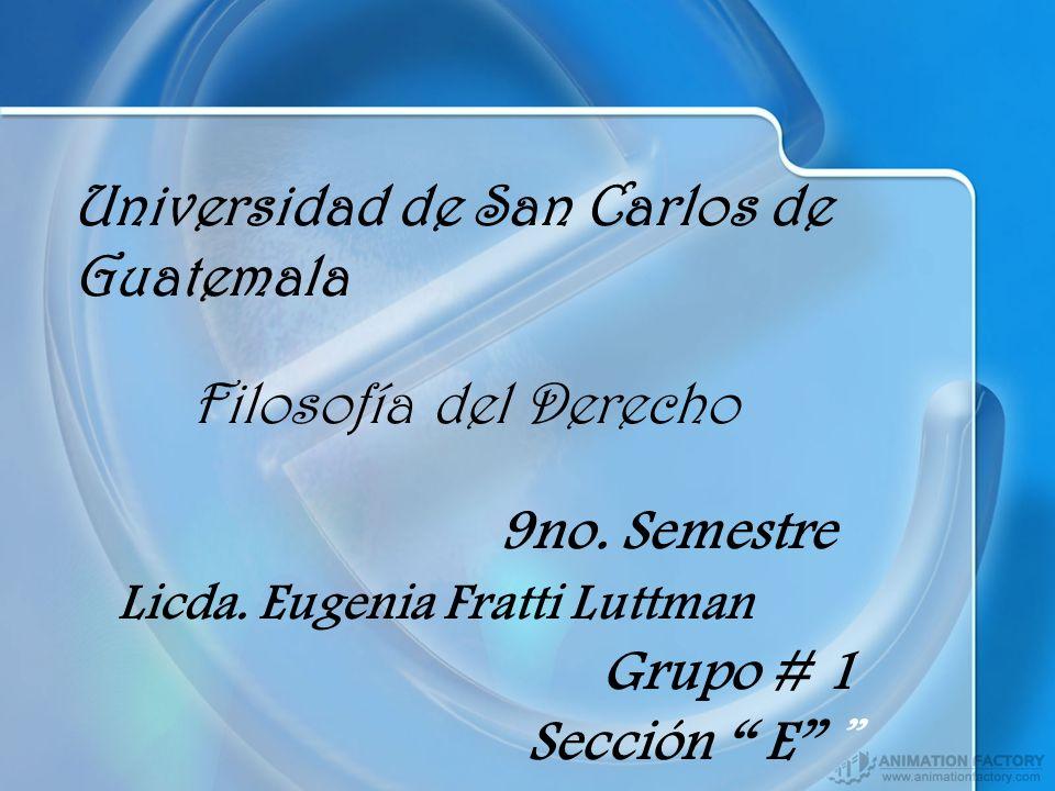 Universidad de San Carlos de Guatemala Filosofía del Derecho 9no. Semestre Licda. Eugenia Fratti Luttman Grupo # 1 Sección E