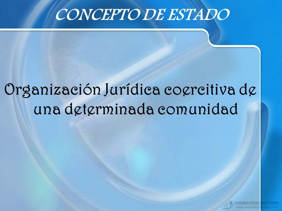 CONCEPTO DE ESTADO Organización Jurídica coercitiva de una determinada comunidad