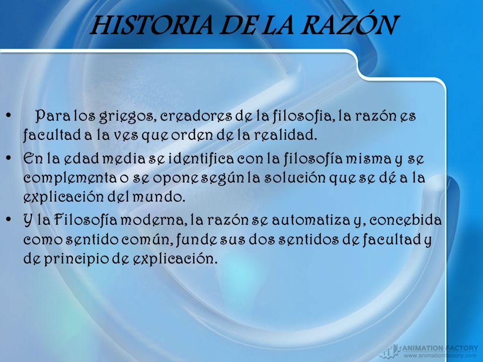 HISTORIA DE LA RAZÓN Para los griegos, creadores de la filosofia, la razón es facultad a la ves que orden de la realidad. En la edad media se identifi
