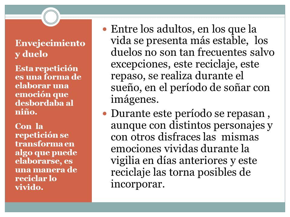 Envejecimiento y duelo EL OTRO PERÍODO DE LA VIDA EN EL QUE LOS DUELOS SON FRECUENTES COMO EN LA INFANCIA ES LA VEJEZ AQUÍ APARECE UNA FUNCIÓN PSICOLÓGICA QUE AYUDA A PROCESAR LO VIVIDO, ES LA REMINISCENCIA, QUE APARECE EN FORMA COMPULSIVA DESPUÉS DE LOS 6O AÑOS, A MENUDO ANTE SITUACIONES QUE REQUIEREN ELABORACIÓN.