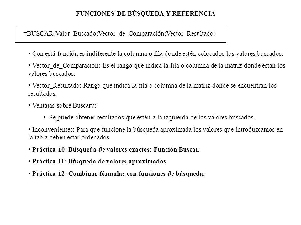 FUNCIONES DE BÚSQUEDA Y REFERENCIA =BUSCAR(Valor_Buscado;Vector_de_Comparación;Vector_Resultado) Con está función es indiferente la columna o fila don