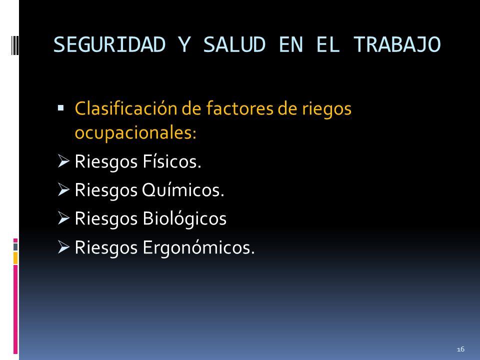 SEGURIDAD Y SALUD EN EL TRABAJO Clasificación de factores de riegos ocupacionales: Riesgos Físicos. Riesgos Químicos. Riesgos Biológicos Riesgos Ergon