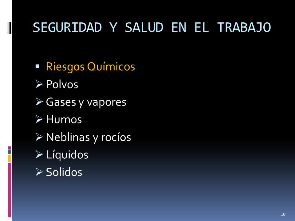 SEGURIDAD Y SALUD EN EL TRABAJO Riesgos Químicos Polvos Gases y vapores Humos Neblinas y rocíos Líquidos Solidos 18