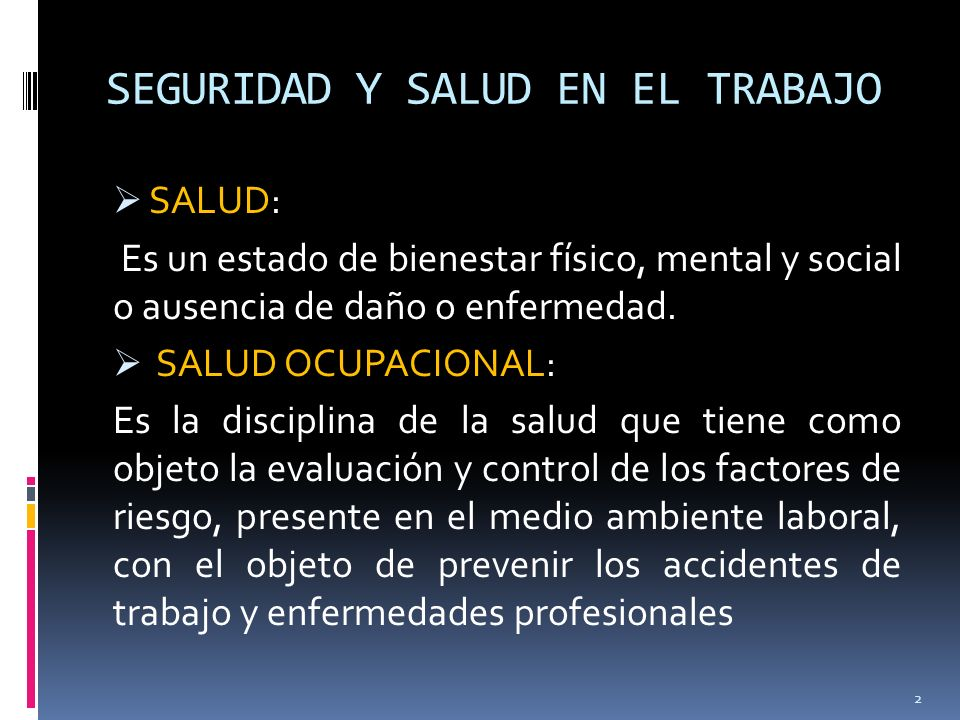 SEGURIDAD Y SALUD EN EL TRABAJO SALUD: Es un estado de bienestar físico, mental y social o ausencia de daño o enfermedad. SALUD OCUPACIONAL: Es la dis