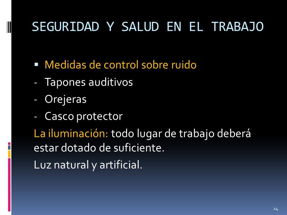 SEGURIDAD Y SALUD EN EL TRABAJO Medidas de control sobre ruido - Tapones auditivos - Orejeras - Casco protector La iluminación: todo lugar de trabajo