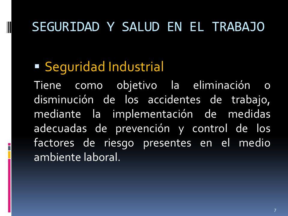 SEGURIDAD Y SALUD EN EL TRABAJO Seguridad Industrial Tiene como objetivo la eliminación o disminución de los accidentes de trabajo, mediante la implem