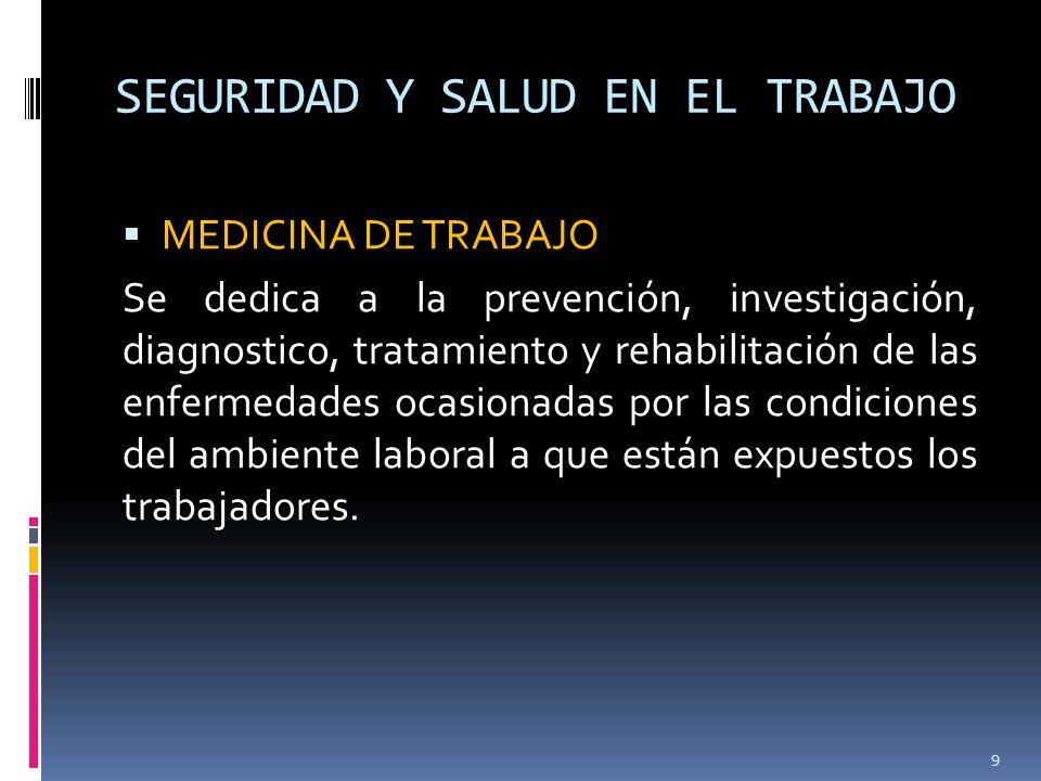 SEGURIDAD Y SALUD EN EL TRABAJO MEDICINA DE TRABAJO Se dedica a la prevención, investigación, diagnostico, tratamiento y rehabilitación de las enferme
