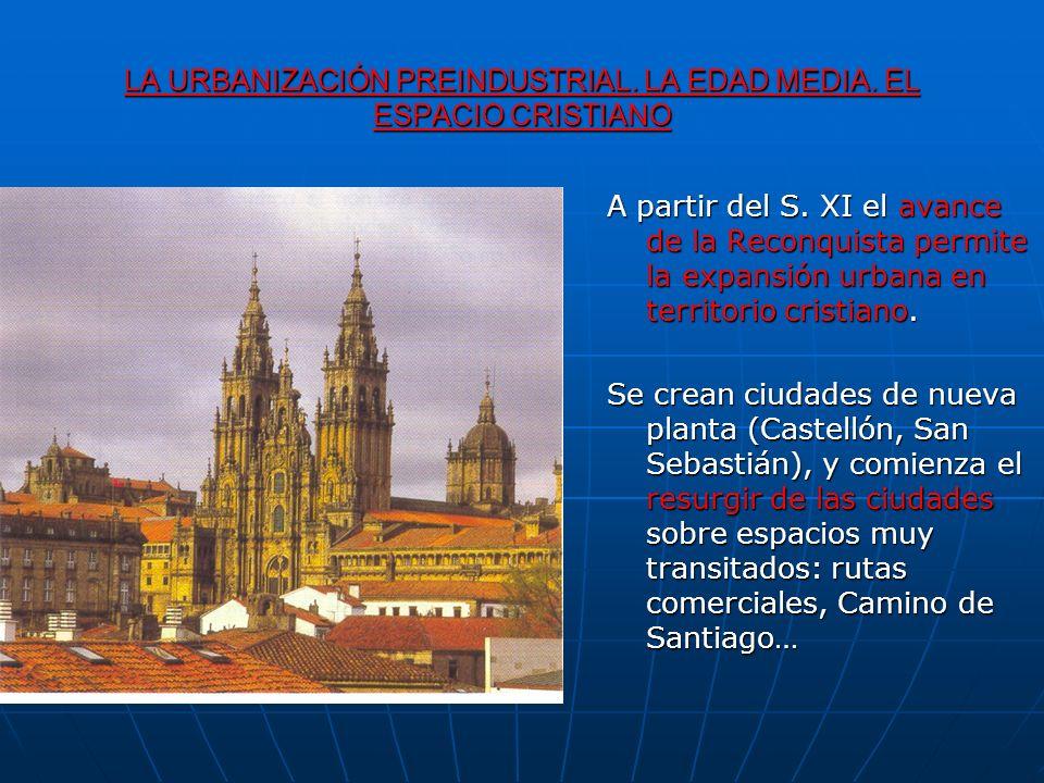 LA URBANIZACIÓN PREINDUSTRIAL. LA EDAD MEDIA. EL ESPACIO CRISTIANO A partir del S. XI el avance de la Reconquista permite la expansión urbana en terri